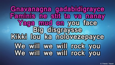 Gnavanagna gadabidigrayce / Faminis ne stit ta va nanay / Yaga mud on you face / Big disgraysse / Kikki lou ka nolovezepayce / We will we will rock you / We will we will rock you